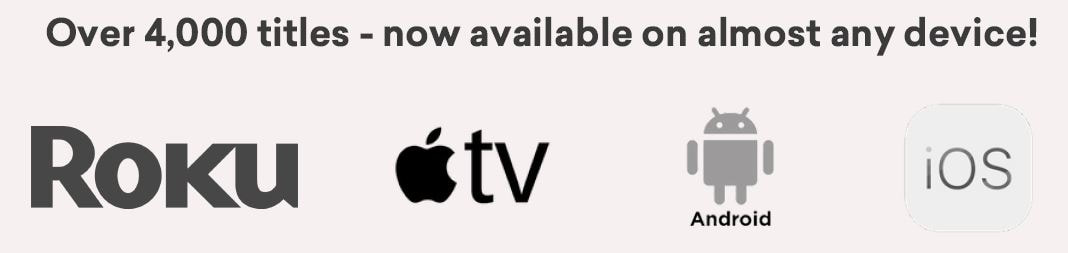 Over 4,000 titles - now available on almost any device! Roku, Apple TV, Android, IOS